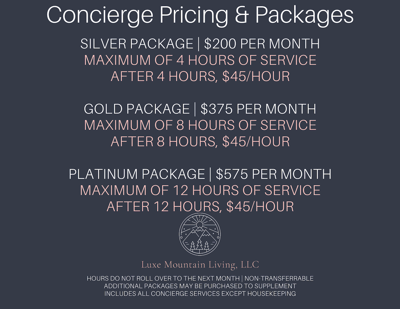 Concierge Pricing & Packages. Silver package is $200 per month, maximum of 4 hour of service, after 4 hours, it is $45 per hour. Gold package is $375 per month, maximum of 8 hours of service, after 8 hours it is $45 per hour. Platinum package is $575 per month, maximum of 12 hours of service, after 12 hours it is $45 per hour. Luxe Mountain Living, LLC. Hours do not oll over to the next month, non-transferrable, additional packages may be purchased to supplement, includes all concierge services except housekeeping.