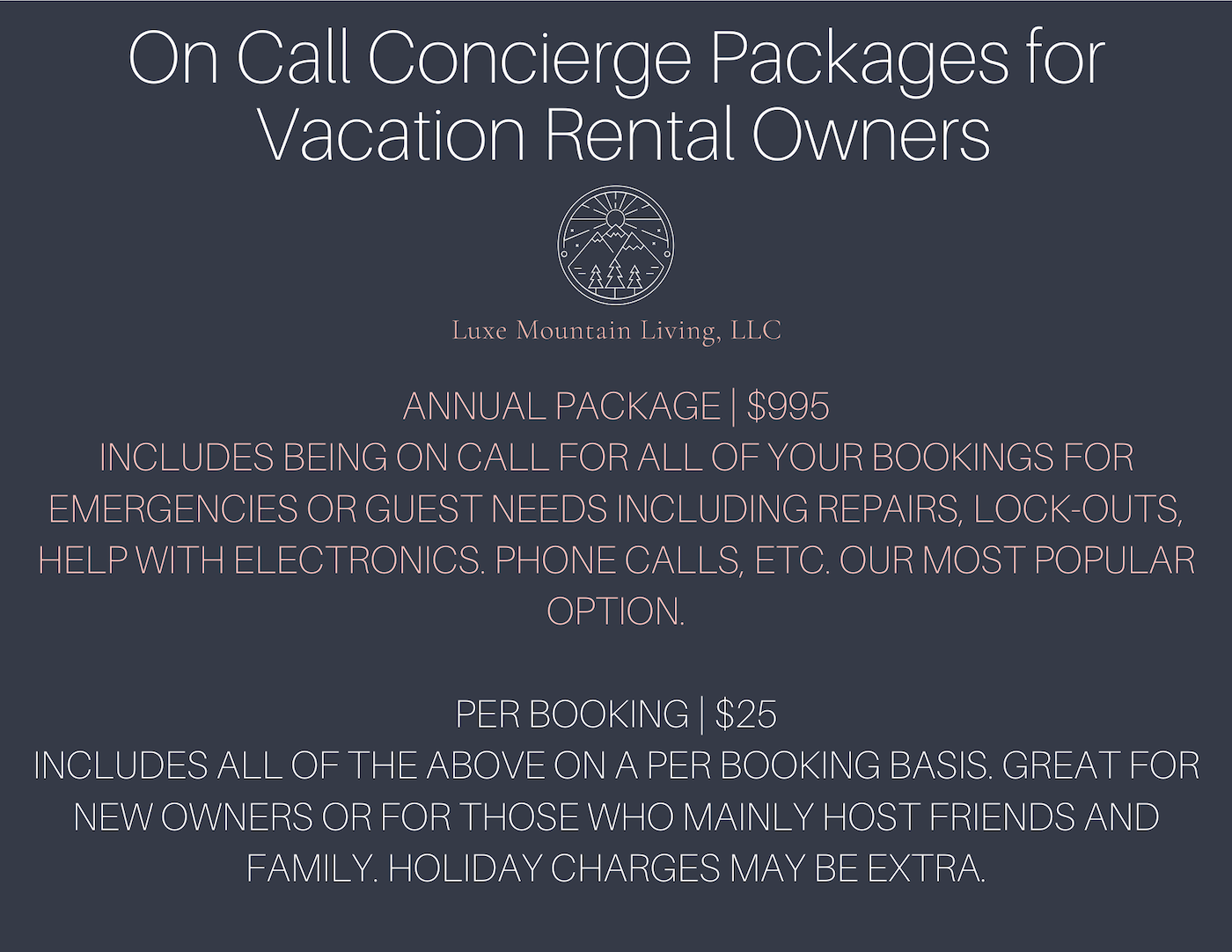 On Call Concierge Packages for Vacation Rental Owners. Luxe Mountain Living, LLC. Annual package is $995 per year, includes being on call for all of your bookings for emergencies or guest needs including repairs, lock-outs, help with electronics, phone calls, etc. our most popular option. Per booking price is $25 per booking, includes being on call for all of your bookings for emergencies or guest needs including repairs, lock-outs, help with electronics, phone calls, etc. Great for new homeowners or for those who mainly host friends and family. Holiday charges may be extra.